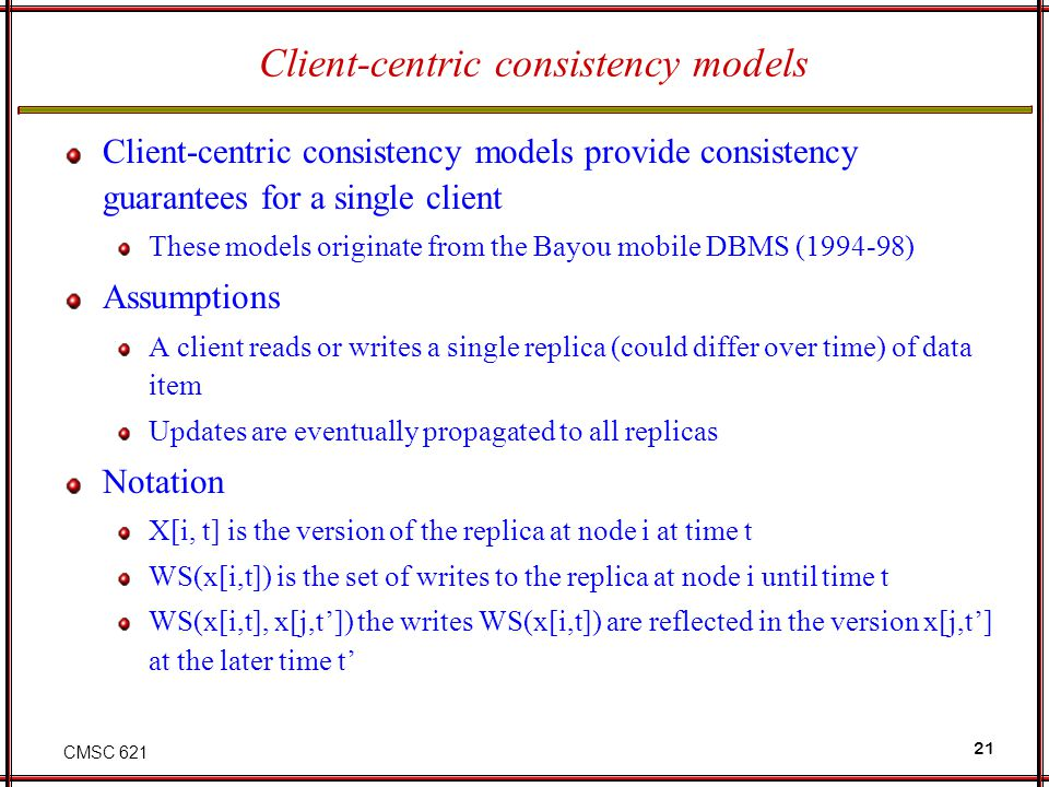 CMSC 621 21 Client-centric consistency models Client-centric consistency models provide consistency guarantees for a single client These models origin