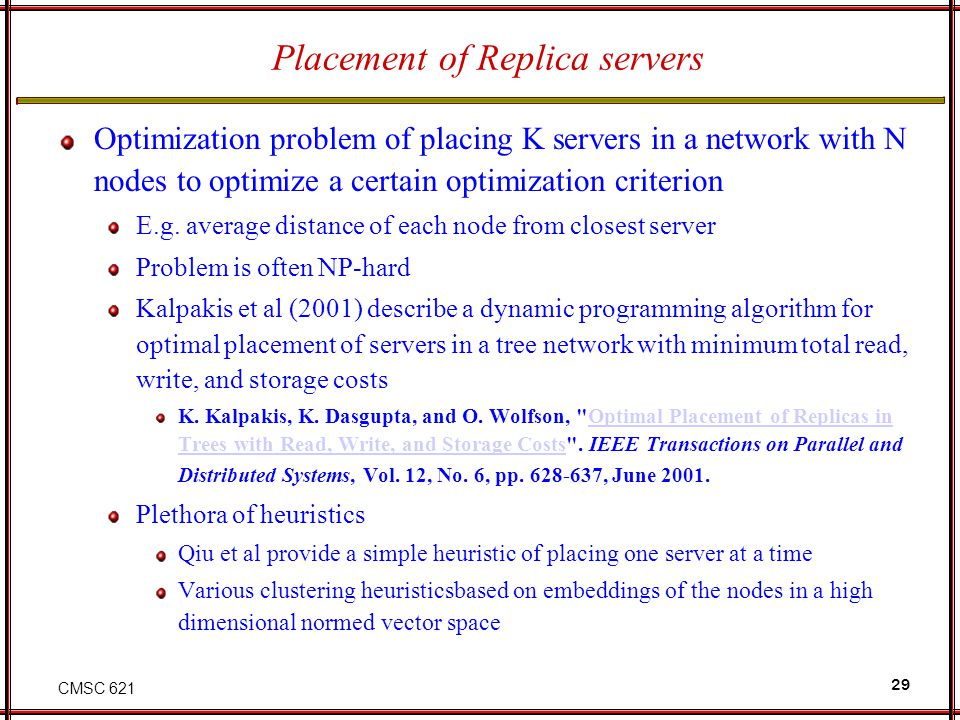 CMSC 621 29 Placement of Replica servers Optimization problem of placing K servers in a network with N nodes to optimize a certain optimization criter