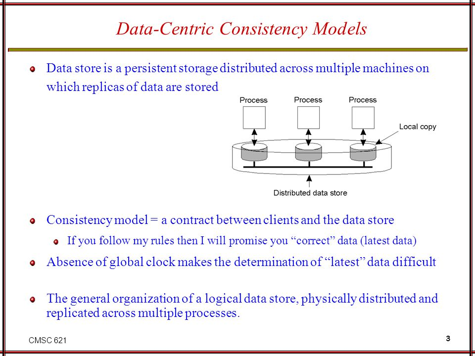 CMSC 621 3 Data-Centric Consistency Models Data store is a persistent storage distributed across multiple machines on which replicas of data are store