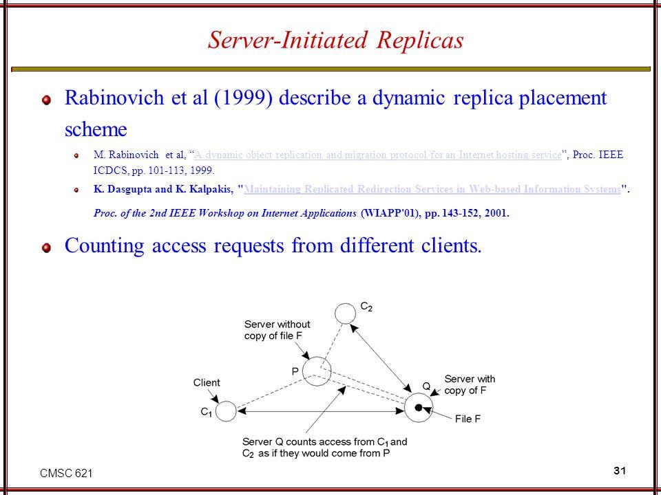 "CMSC 621 31 Server-Initiated Replicas Rabinovich et al (1999) describe a dynamic replica placement scheme M. Rabinovich et al, ""A dynamic object repli"