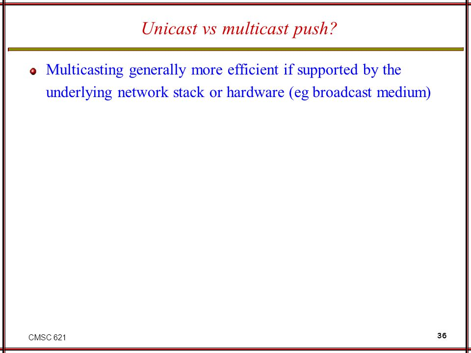 CMSC 621 36 Unicast vs multicast push? Multicasting generally more efficient if supported by the underlying network stack or hardware (eg broadcast me