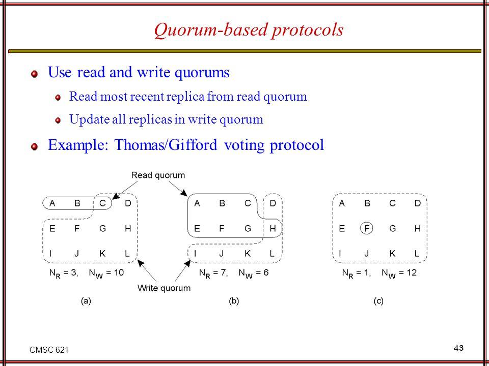 CMSC 621 43 Quorum-based protocols Use read and write quorums Read most recent replica from read quorum Update all replicas in write quorum Example: T