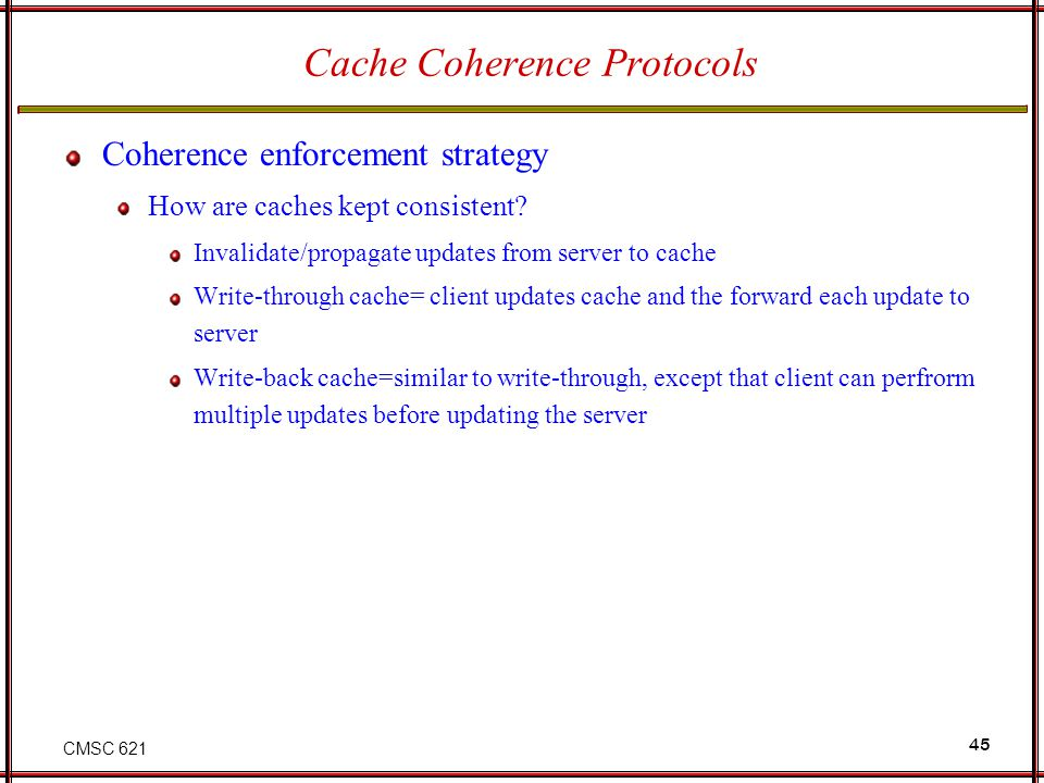 CMSC 621 45 Cache Coherence Protocols Coherence enforcement strategy How are caches kept consistent? Invalidate/propagate updates from server to cache