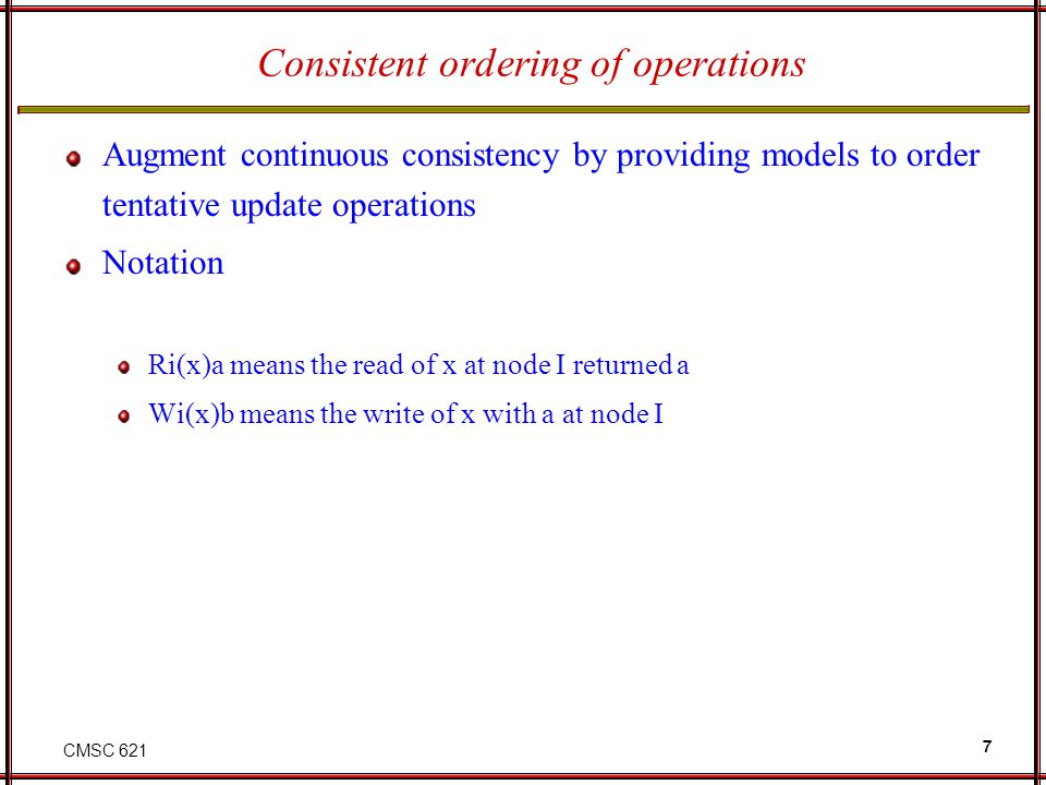 CMSC 621 7 Consistent ordering of operations Augment continuous consistency by providing models to order tentative update operations Notation Ri(x)a m