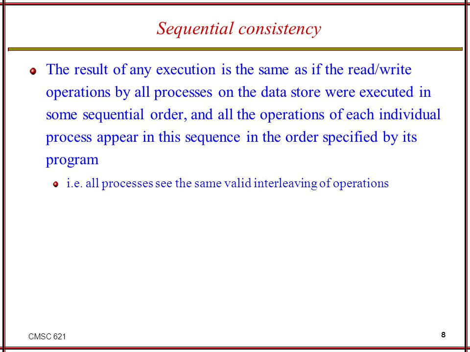 CMSC 621 8 Sequential consistency The result of any execution is the same as if the read/write operations by all processes on the data store were exec