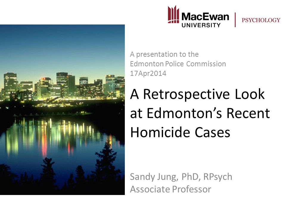 A Retrospective Look at Edmonton's Recent Homicide Cases Sandy Jung, PhD, RPsych Associate Professor A presentation to the Edmonton Police Commission 17Apr2014