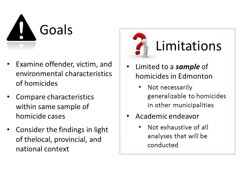 Goals Examine offender, victim, and environmental characteristics of homicides Compare characteristics within same sample of homicide cases Consider the findings in light of thelocal, provincial, and national context Limited to a sample of homicides in Edmonton Not necessarily generalizable to homicides in other municipalities Academic endeavor Not exhaustive of all analyses that will be conducted Limitations