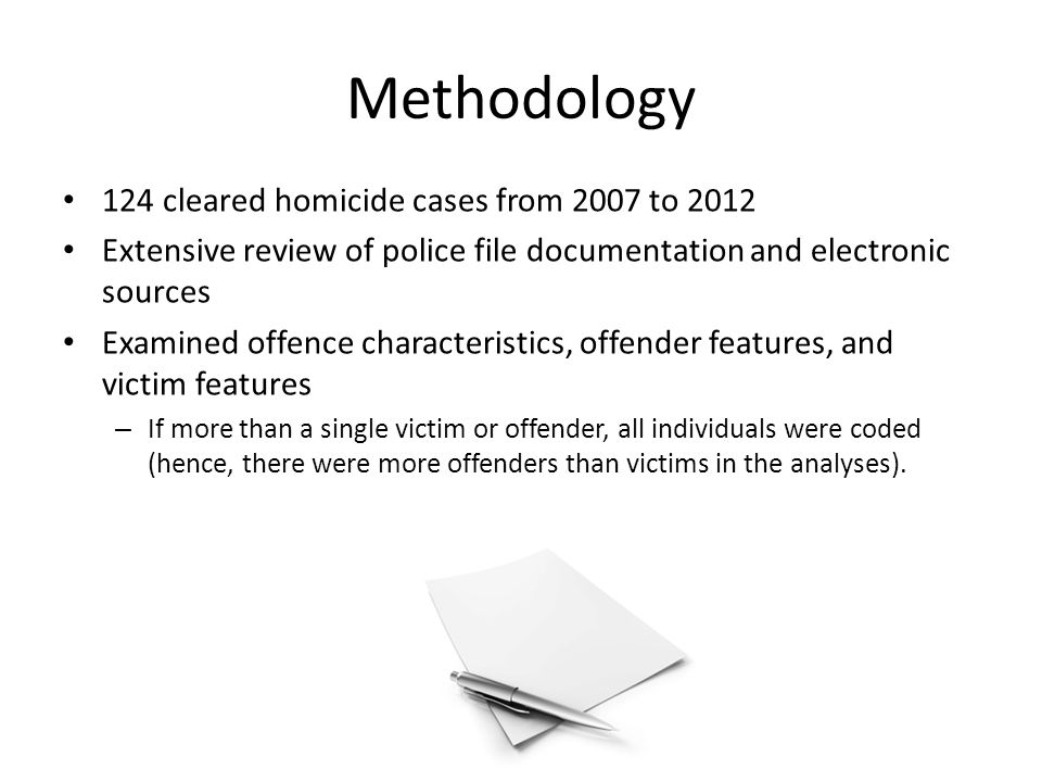 Methodology 124 cleared homicide cases from 2007 to 2012 Extensive review of police file documentation and electronic sources Examined offence characteristics, offender features, and victim features – If more than a single victim or offender, all individuals were coded (hence, there were more offenders than victims in the analyses).