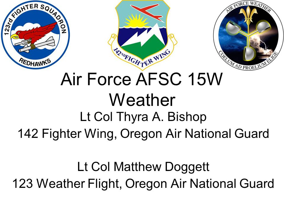 Lt Col Thyra A. Bishop 142 Fighter Wing, Oregon Air National Guard Lt Col Matthew Doggett 123 Weather Flight, Oregon Air National Guard Air Force AFSC