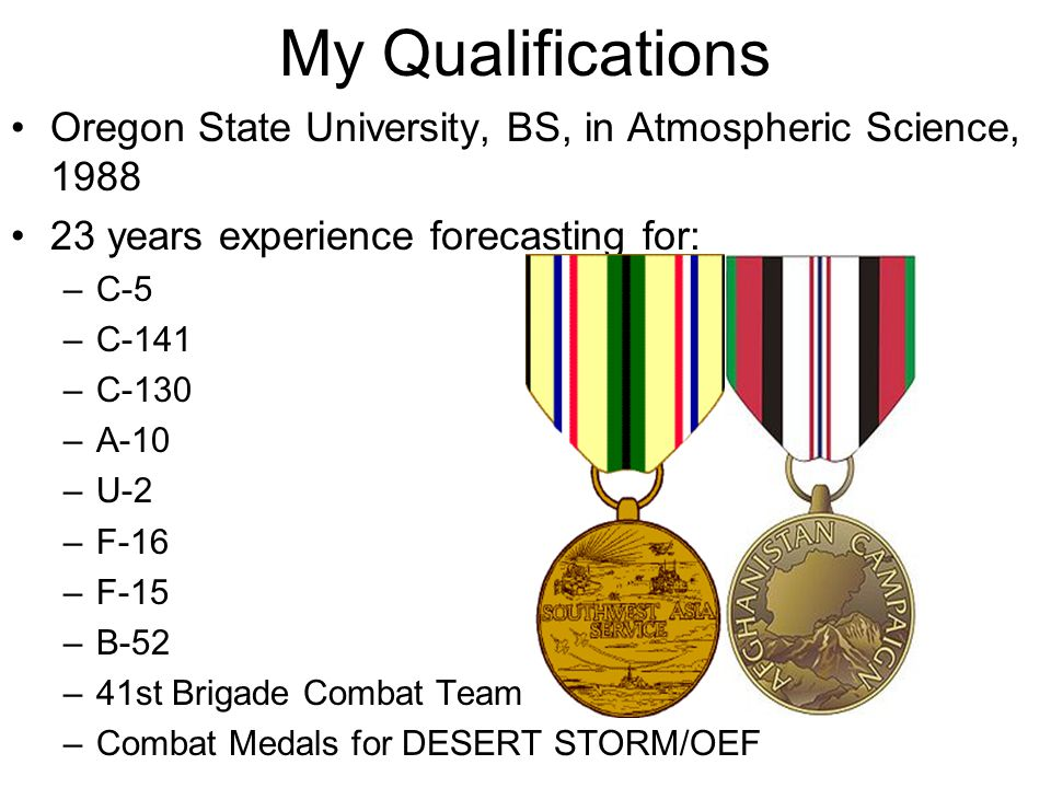 Oregon State University, BS, in Atmospheric Science, 1988 23 years experience forecasting for: –C-5 –C-141 –C-130 –A-10 –U-2 –F-16 –F-15 –B-52 –41st Brigade Combat Team –Combat Medals for DESERT STORM/OEF My Qualifications