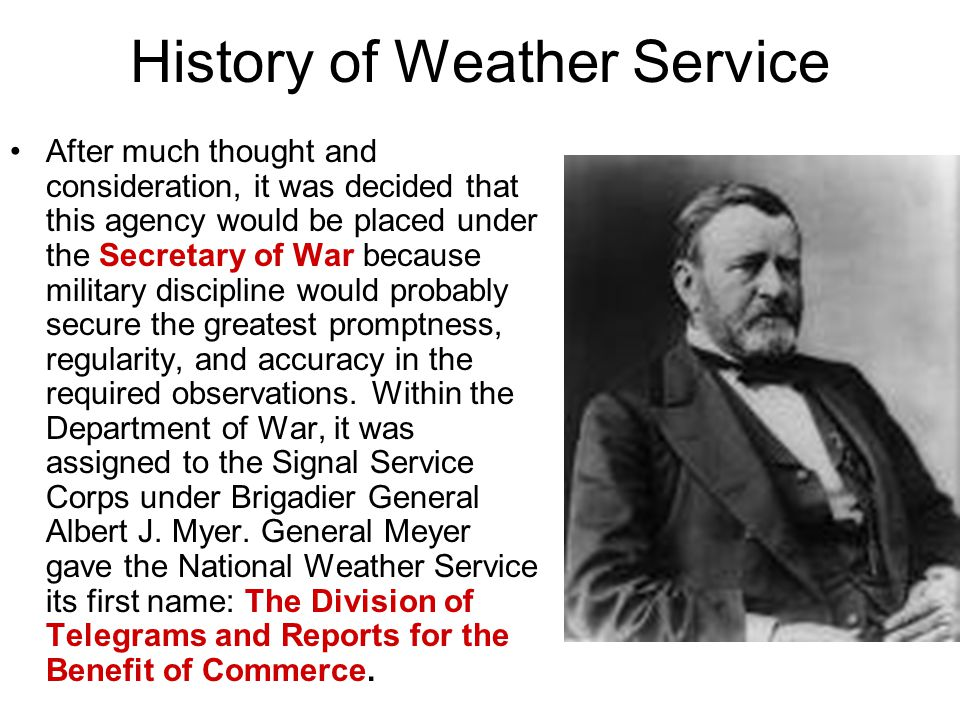 History of Weather Service After much thought and consideration, it was decided that this agency would be placed under the Secretary of War because military discipline would probably secure the greatest promptness, regularity, and accuracy in the required observations.