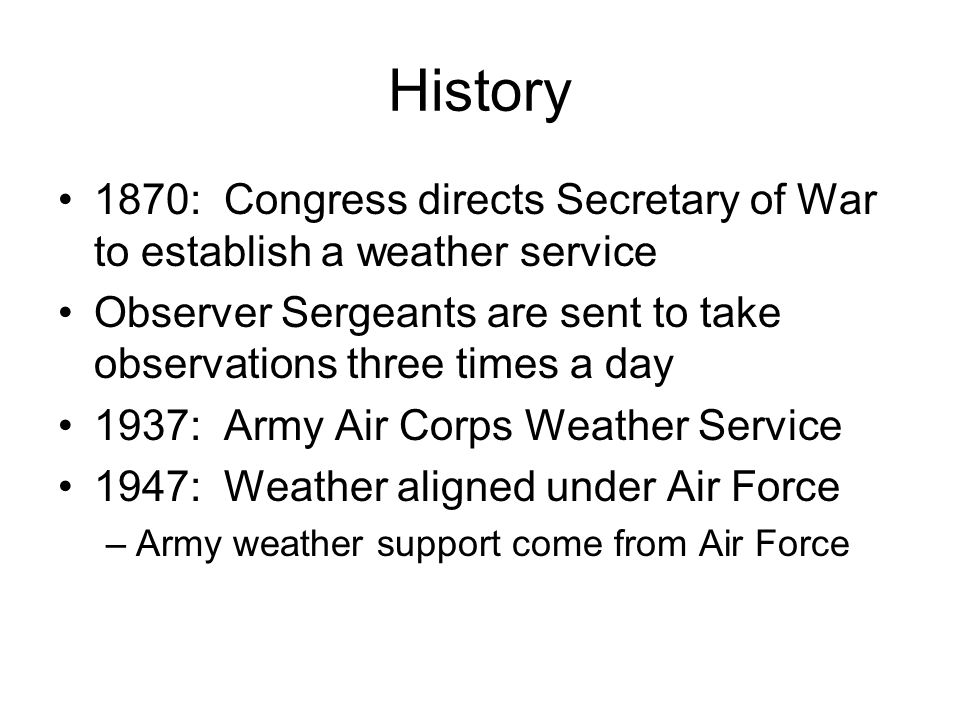 History 1870: Congress directs Secretary of War to establish a weather service Observer Sergeants are sent to take observations three times a day 1937: Army Air Corps Weather Service 1947: Weather aligned under Air Force –Army weather support come from Air Force