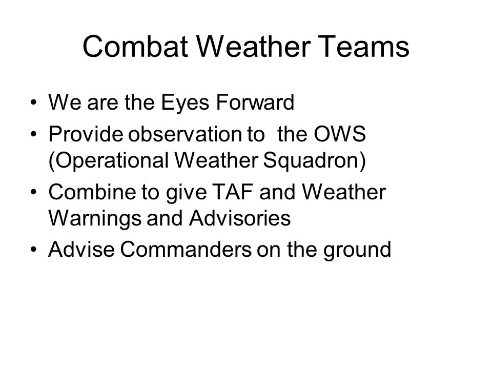 Combat Weather Teams We are the Eyes Forward Provide observation to the OWS (Operational Weather Squadron) Combine to give TAF and Weather Warnings and Advisories Advise Commanders on the ground
