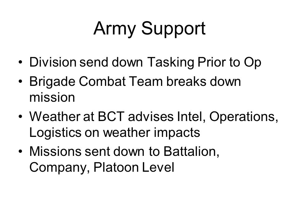 Army Support Division send down Tasking Prior to Op Brigade Combat Team breaks down mission Weather at BCT advises Intel, Operations, Logistics on weather impacts Missions sent down to Battalion, Company, Platoon Level