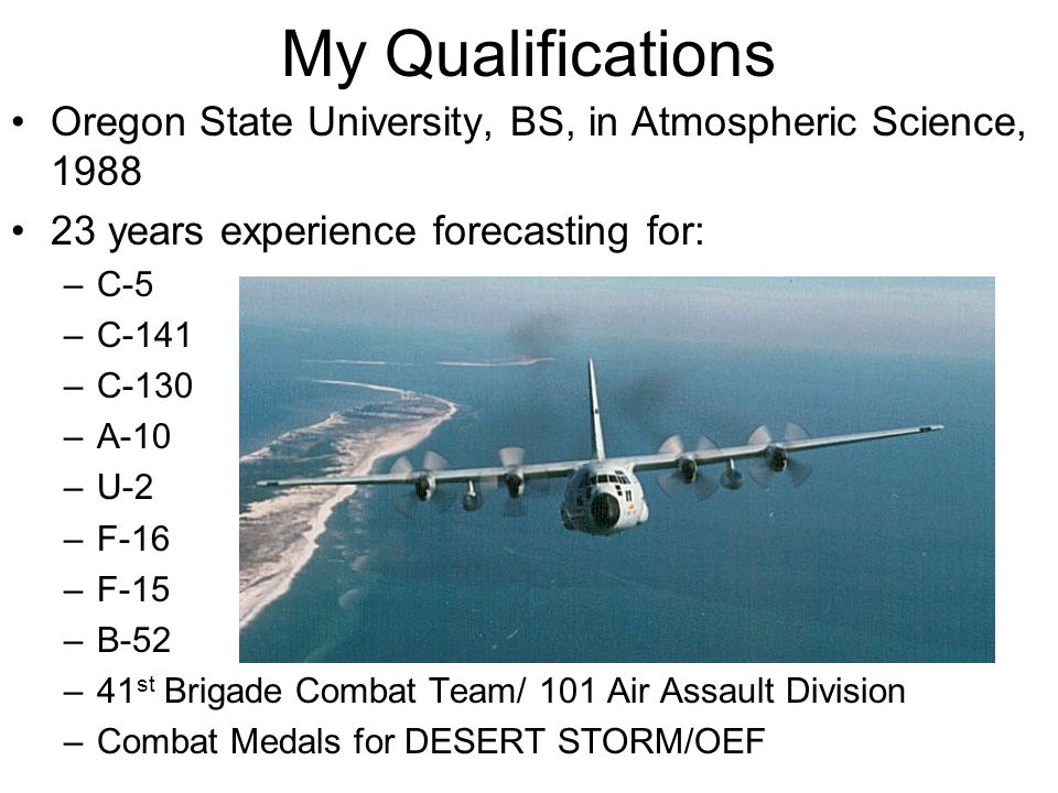 My Qualifications Oregon State University, BS, in Atmospheric Science, 1988 23 years experience forecasting for: –C-5 –C-141 –C-130 –A-10 –U-2 –F-16 –F-15 –B-52 –41 st Brigade Combat Team/ 101 Air Assault Division –Combat Medals for DESERT STORM/OEF