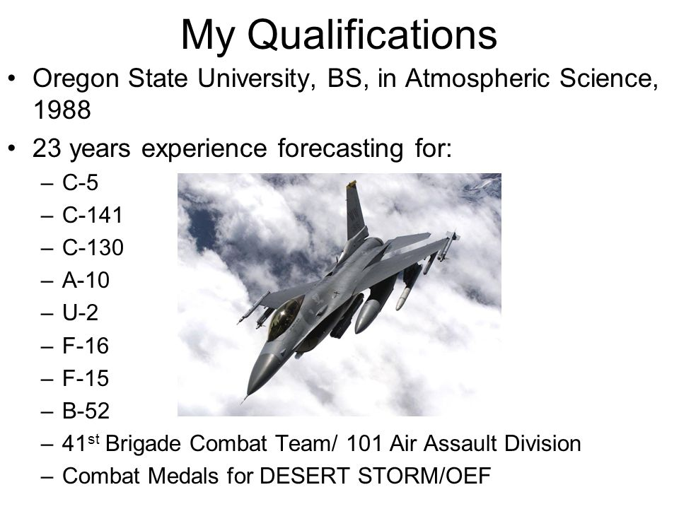 My Qualifications Oregon State University, BS, in Atmospheric Science, 1988 23 years experience forecasting for: –C-5 –C-141 –C-130 –A-10 –U-2 –F-16 –