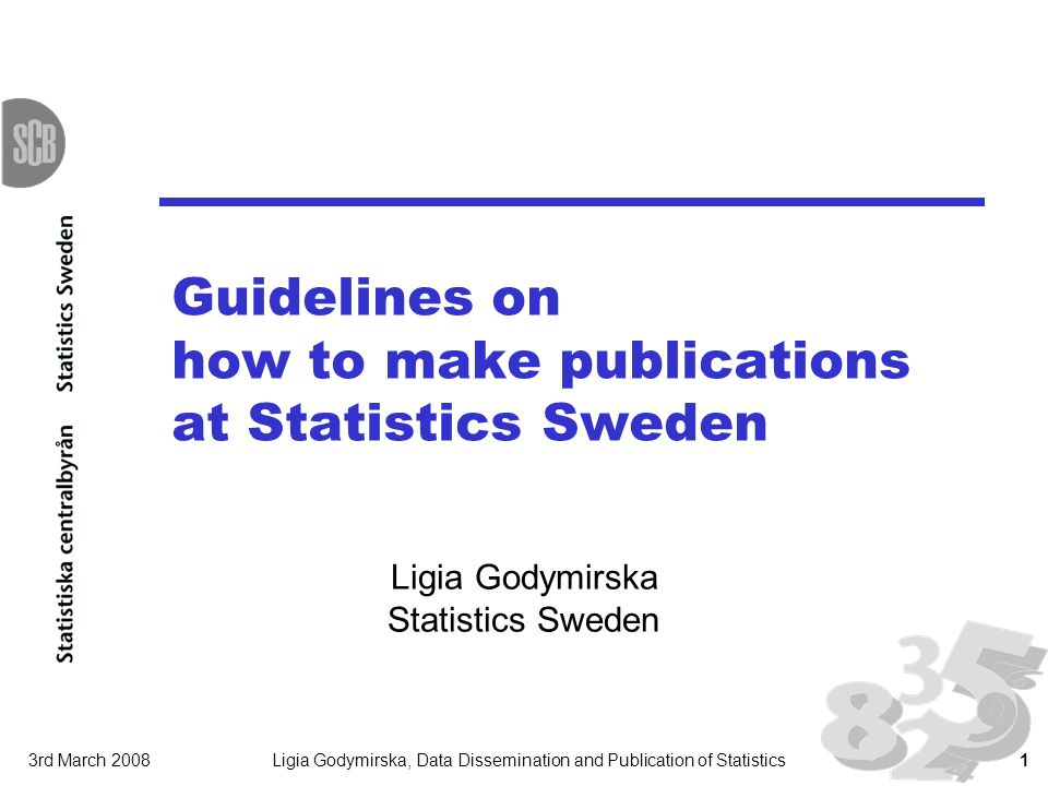 3rd March 2008Ligia Godymirska, Data Dissemination and Publication of Statistics1 Guidelines on how to make publications at Statistics Sweden Ligia Go