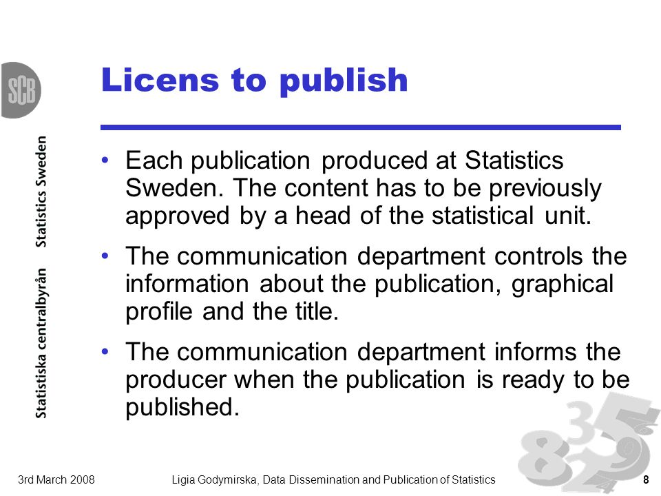 3rd March 2008Ligia Godymirska, Data Dissemination and Publication of Statistics8 Licens to publish Each publication produced at Statistics Sweden. Th