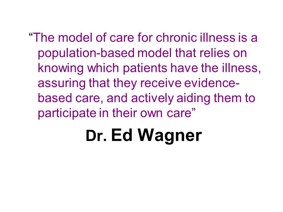 The model of care for chronic illness is a population-based model that relies on knowing which patients have the illness, assuring that they receive evidence- based care, and actively aiding them to participate in their own care Dr.