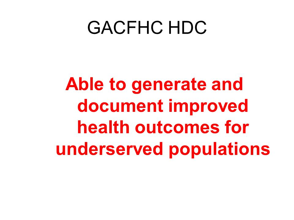 GACFHC HDC Able to generate and document improved health outcomes for underserved populations