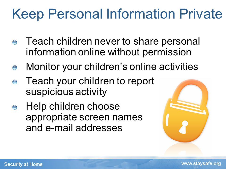 Security at Home www.staysafe.org Keep Personal Information Private Teach children never to share personal information online without permission Monitor your children's online activities Teach your children to report suspicious activity Help children choose appropriate screen names and e-mail addresses