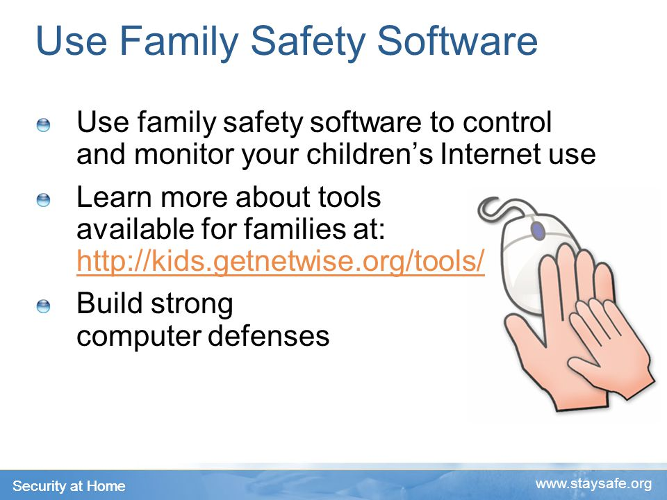 Security at Home www.staysafe.org Use Family Safety Software Use family safety software to control and monitor your children's Internet use Learn more about tools available for families at: http://kids.getnetwise.org/tools/ http://kids.getnetwise.org/tools/ Build strong computer defenses