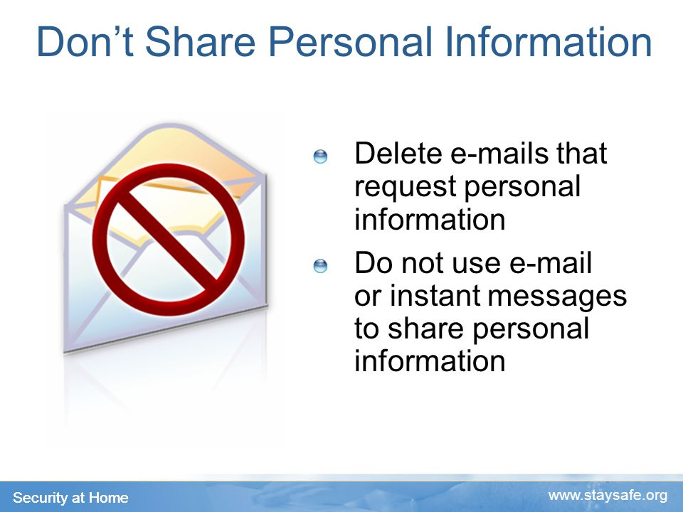 Security at Home www.staysafe.org Don't Share Personal Information Delete e-mails that request personal information Do not use e-mail or instant messages to share personal information