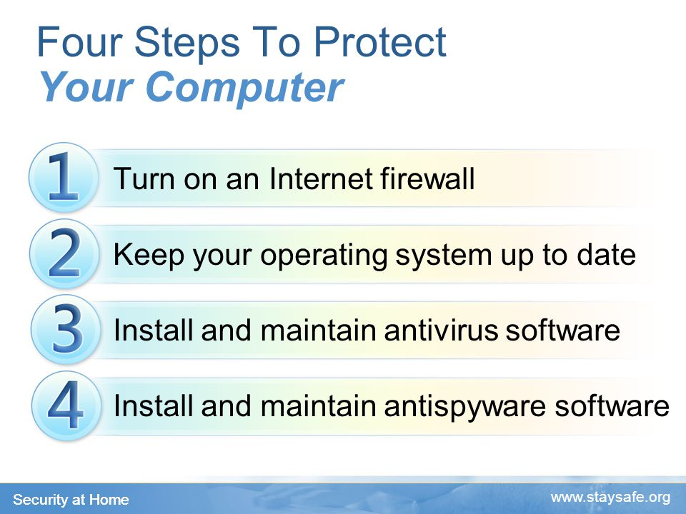 Security at Home www.staysafe.org Turn on an Internet firewall Keep your operating system up to date Install and maintain antivirus software Install and maintain antispyware software Four Steps To Protect Your Computer