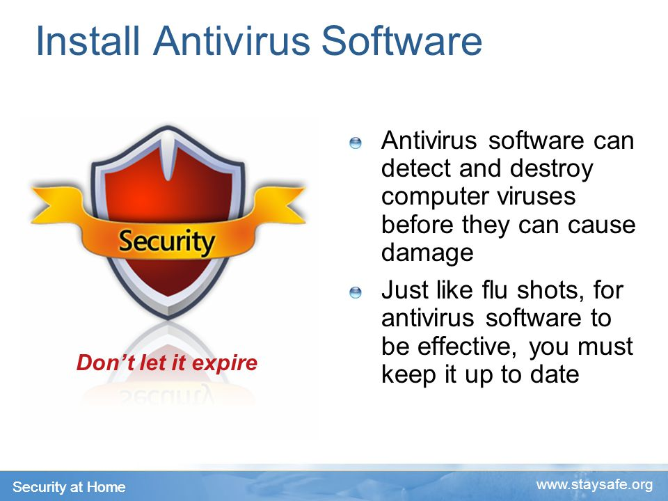 Security at Home www.staysafe.org Install Antivirus Software Antivirus software can detect and destroy computer viruses before they can cause damage Just like flu shots, for antivirus software to be effective, you must keep it up to date Don't let it expire