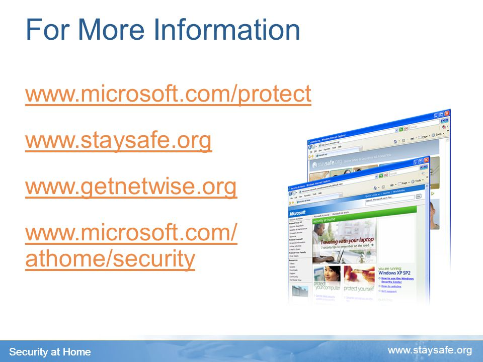 Security at Home www.staysafe.org For More Information www.microsoft.com/protect www.staysafe.org www.getnetwise.org www.microsoft.com/ athome/security