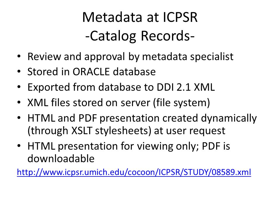 Review and approval by metadata specialist Stored in ORACLE database Exported from database to DDI 2.1 XML XML files stored on server (file system) HTML and PDF presentation created dynamically (through XSLT stylesheets) at user request HTML presentation for viewing only; PDF is downloadable http://www.icpsr.umich.edu/cocoon/ICPSR/STUDY/08589.xml