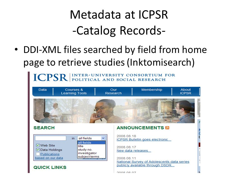 Metadata at ICPSR -Catalog Records- DDI-XML files searched by field from home page to retrieve studies (Inktomisearch)
