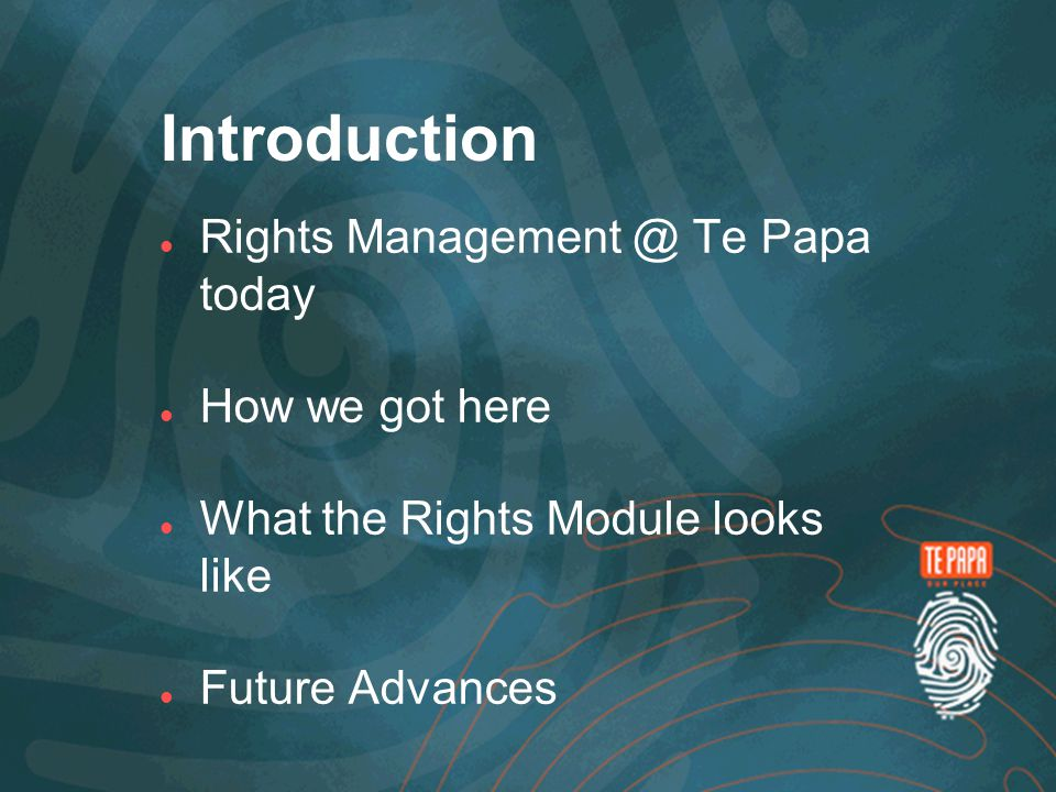 Introduction Rights Management @ Te Papa today How we got here What the Rights Module looks like Future Advances