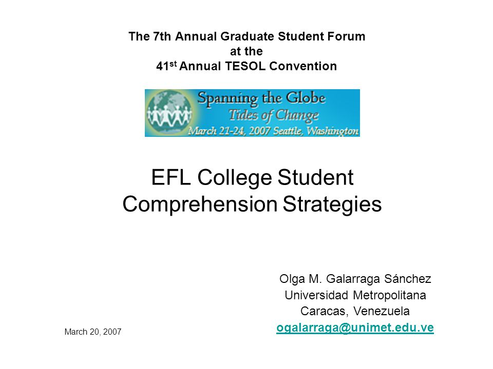 The 7th Annual Graduate Student Forum at the 41 st Annual TESOL Convention EFL College Student Comprehension Strategies Olga M.
