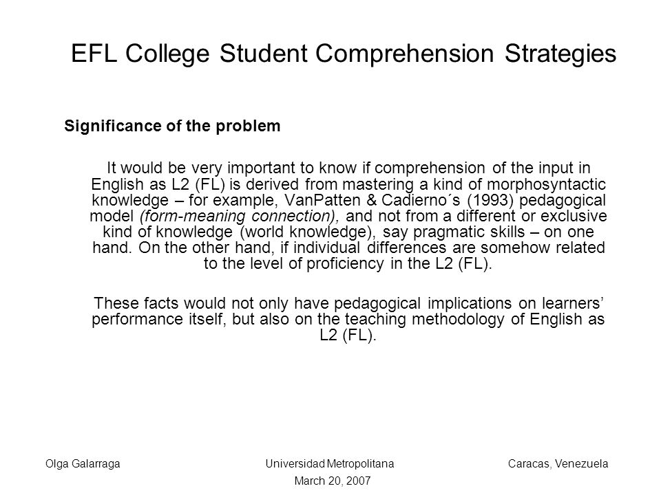 EFL College Student Comprehension Strategies Significance of the problem It would be very important to know if comprehension of the input in English as L2 (FL) is derived from mastering a kind of morphosyntactic knowledge – for example, VanPatten & Cadierno´s (1993) pedagogical model (form-meaning connection), and not from a different or exclusive kind of knowledge (world knowledge), say pragmatic skills – on one hand.