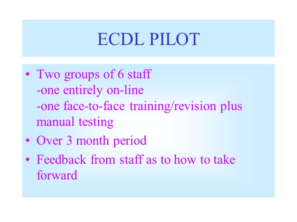 ECDL PILOT Two groups of 6 staff -one entirely on-line -one face-to-face training/revision plus manual testing Over 3 month period Feedback from staff as to how to take forward