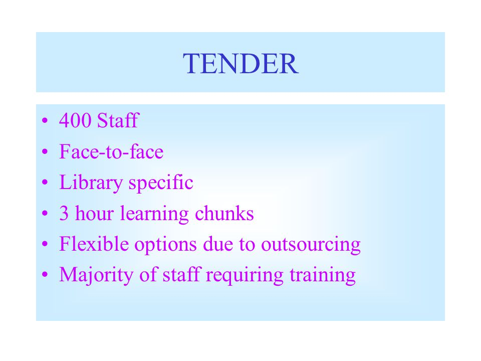TENDER 400 Staff Face-to-face Library specific 3 hour learning chunks Flexible options due to outsourcing Majority of staff requiring training
