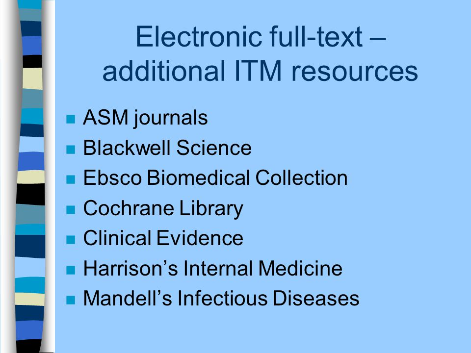 Electronic full-text – additional ITM resources n ASM journals n Blackwell Science n Ebsco Biomedical Collection n Cochrane Library n Clinical Evidence n Harrison's Internal Medicine n Mandell's Infectious Diseases