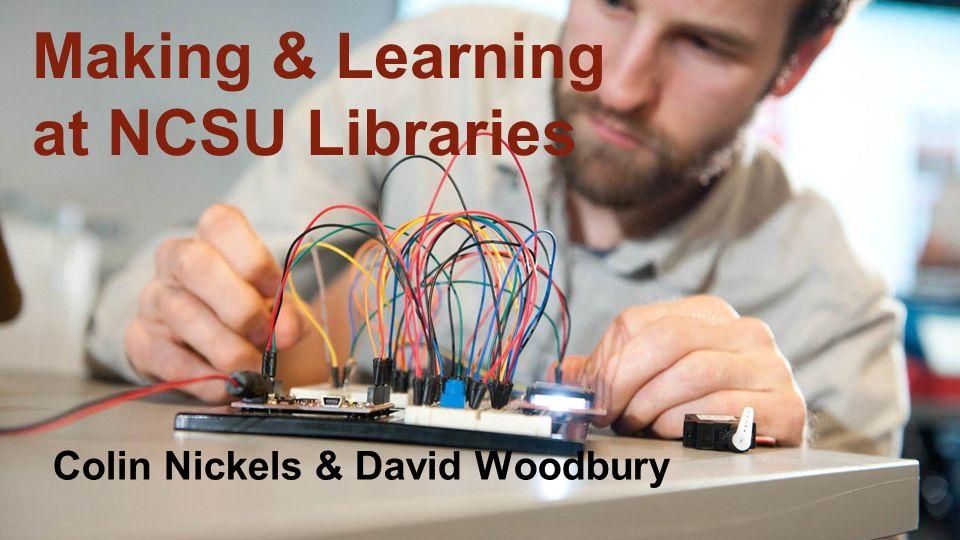 Making & Learning at NCSU Libraries Colin Nickels & David Woodbury