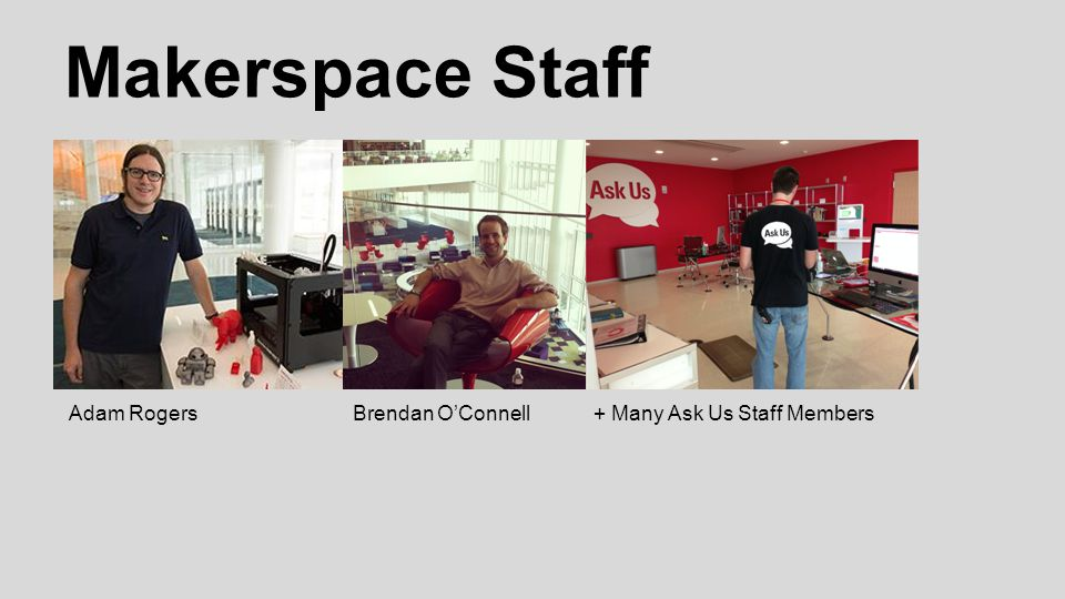 Makerspace Staff Adam RogersBrendan O'Connell+ Many Ask Us Staff Members