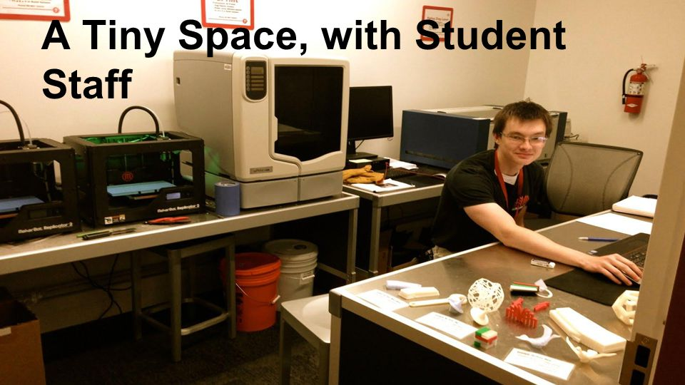 Space as a Service ●Patrons bring design ●We operate machines ●We are much cheaper ●Student Staff as experts