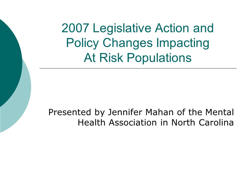 2007 Legislative Action and Policy Changes Impacting At Risk Populations Presented by Jennifer Mahan of the Mental Health Association in North Carolin