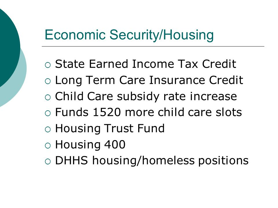 Economic Security/Housing  State Earned Income Tax Credit  Long Term Care Insurance Credit  Child Care subsidy rate increase  Funds 1520 more chil