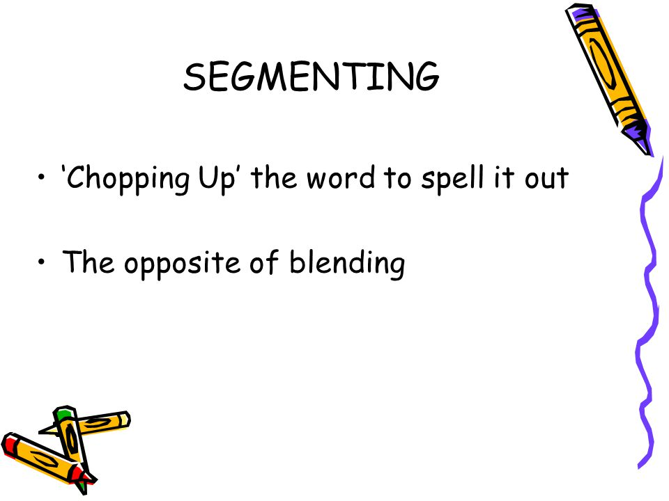 SEGMENTING 'Chopping Up' the word to spell it out The opposite of blending