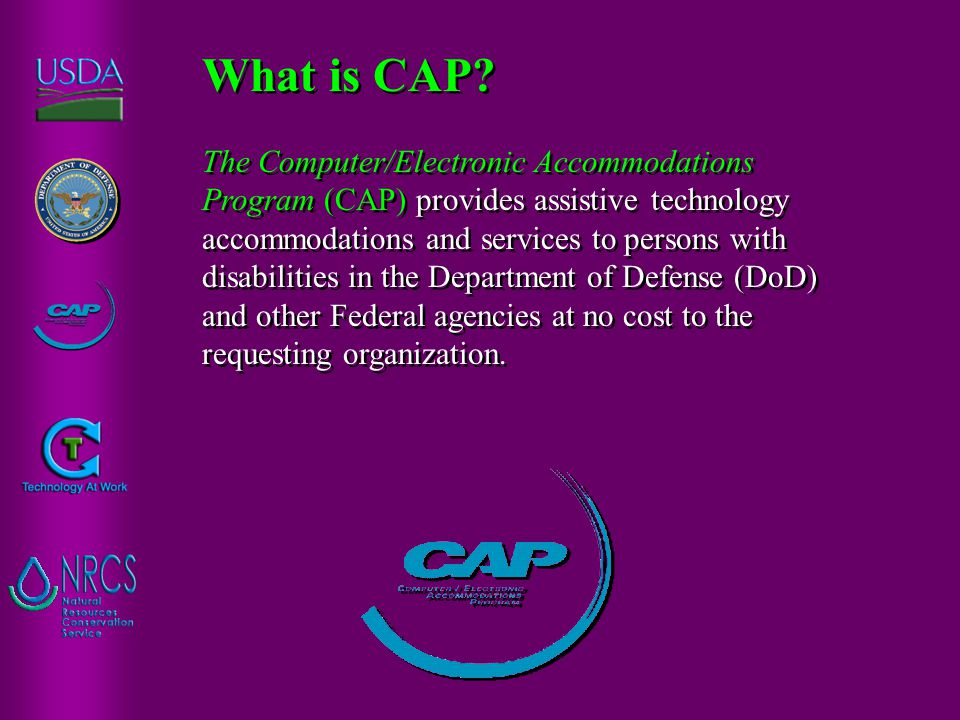 The Computer/Electronic Accommodations Program (CAP) provides assistive technology accommodations and services to persons with disabilities in the Dep