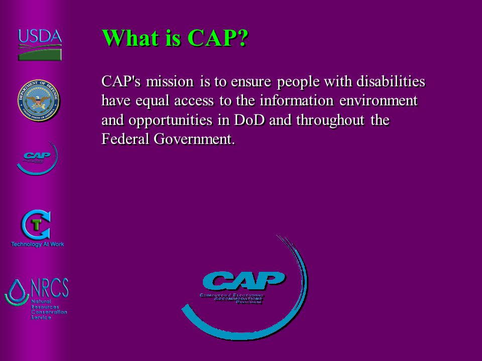CAP's mission is to ensure people with disabilities have equal access to the information environment and opportunities in DoD and throughout the Feder