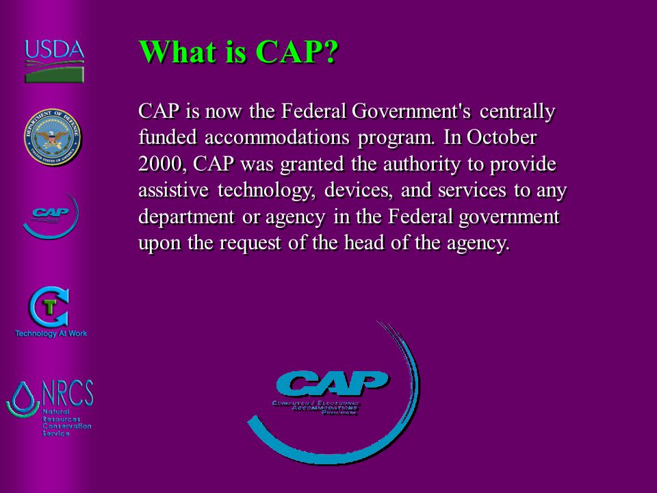 CAP is now the Federal Government's centrally funded accommodations program. In October 2000, CAP was granted the authority to provide assistive techn