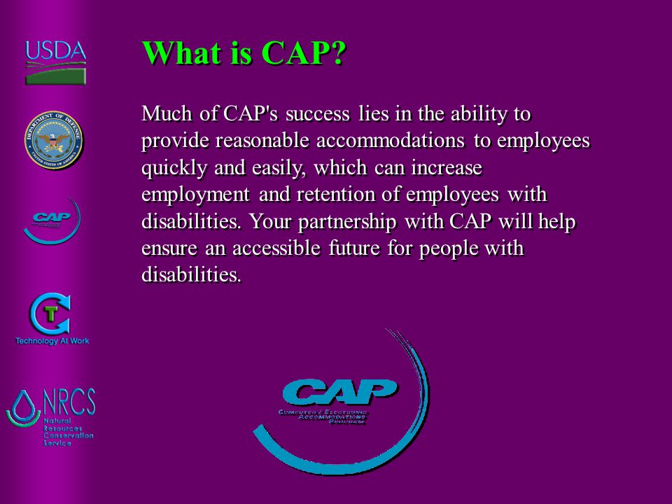 Much of CAP s success lies in the ability to provide reasonable accommodations to employees quickly and easily, which can increase employment and retention of employees with disabilities.