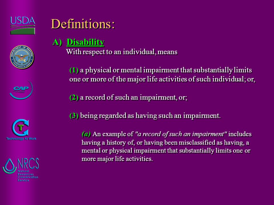 A) Disability With respect to an individual, means (1) a physical or mental impairment that substantially limits one or more of the major life activities of such individual; or, (2) a record of such an impairment, or; (3) being regarded as having such an impairment.