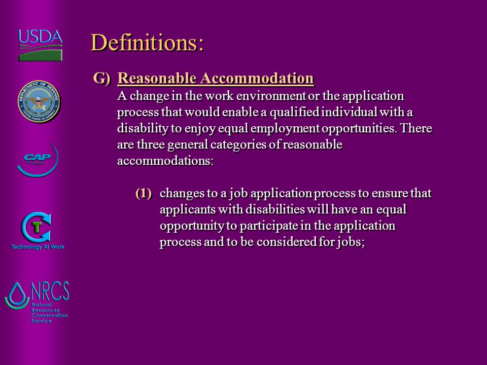 G)Reasonable Accommodation A change in the work environment or the application process that would enable a qualified individual with a disability to enjoy equal employment opportunities.